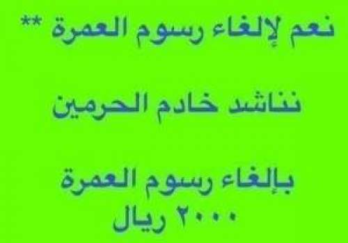 نعم لالغاء رسوم العمرة نناشد خادم الحرمين الشريفين الملك سلمان بن عبدالعزيز آل سعود حفظه الله في لإلغاء رسوم العمرة ال 2000 ريال